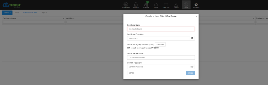 DASHBOARD  Actions •  TRUST  H  Valid From  SECURITY  Basic  Client Certificates  Objects  AUDIT LOG  Create a New Client Certificate  Load File  KMIP  SETTINGS  Certificate Name  Expires In (day  Certificate Name  Certficate Name  Certificate Expiration  08/09/2021  Certificate Signing Request (CSR)  CSR needs to be in beseö4 encoded PKCS#IO  Certificate Password  Certificate Password  Confirm Password  Confirm Password  Cancel