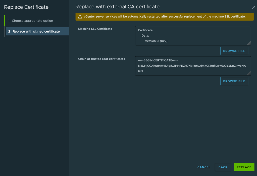 Replace Certificate  1 Choose appropriate option  2 Replace with signed certificate  Replace with external CA certificate  vCenter server services will be automatically restarted after successful replacement Of the machine SSL certificate.  Machine SSL Certificate  Chain of trusted root certificates  Certificate:  Data:  Version: 3 (Ox2)  BROWSE FILE  MllDNjCCAh6gAWlBAglUZHHFEZH7/jq1Z9NXjm+ORhgflOSWDQYJKOZlhVCNA  GEL  CANCEL  BROWSE FILE  BACK  REPLACE